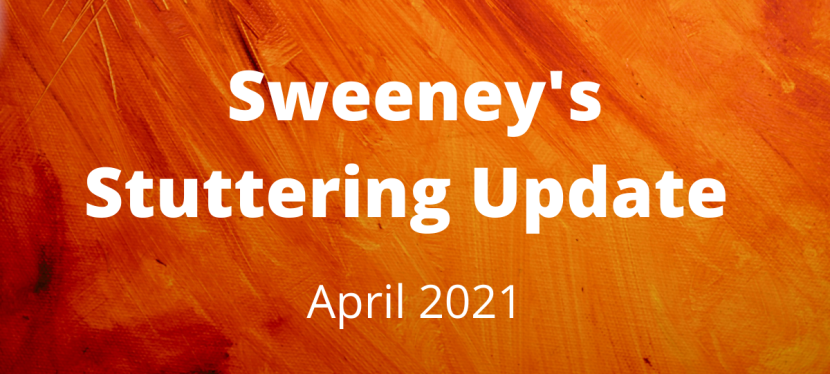 Sweeney's Stuttering Update – April 2021