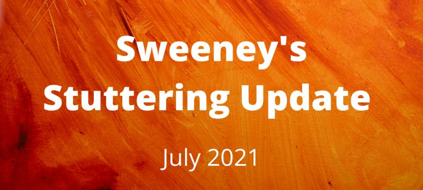 Sweeney's Stuttering Update – July2021