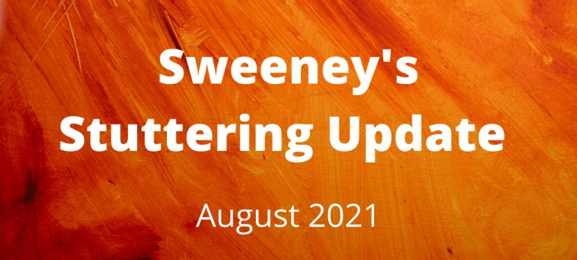 Sweeney's Stuttering Update – August2021